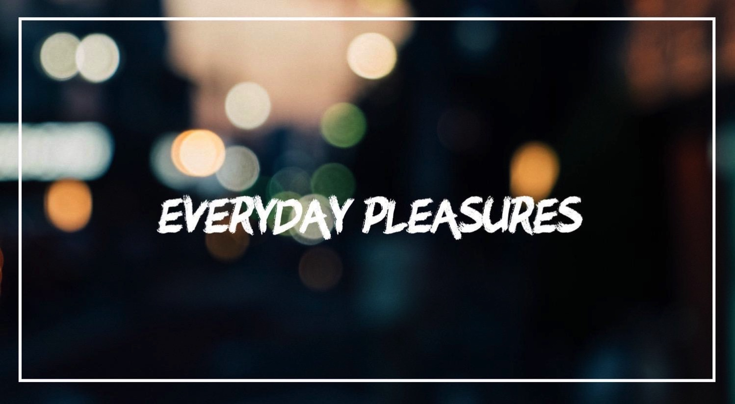 Everyday pleasures 1